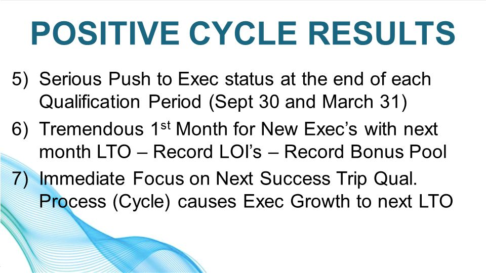 5)Serious Push to Exec status at the end of each Qualification Period (Sept 30 and March 31) 6)Tremendous 1 st Month for New Exec's with next month LTO – Record LOI's – Record Bonus Pool 7)Immediate Focus on Next Success Trip Qual.