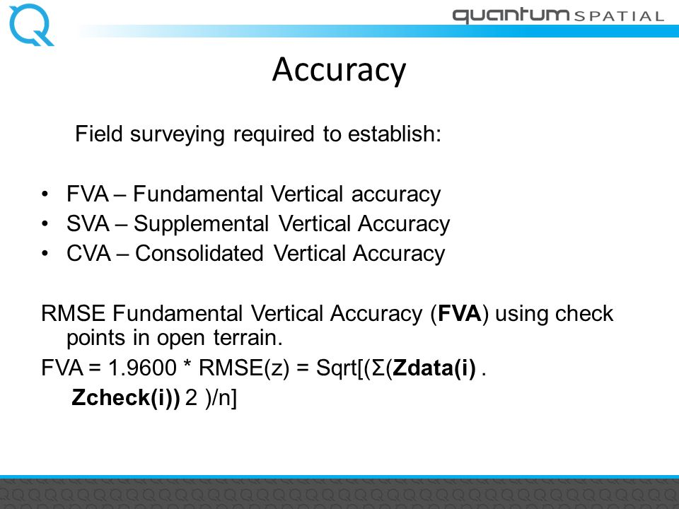 Accuracy Field surveying required to establish: FVA – Fundamental Vertical accuracy SVA – Supplemental Vertical Accuracy CVA – Consolidated Vertical Accuracy RMSE Fundamental Vertical Accuracy (FVA) using check points in open terrain.