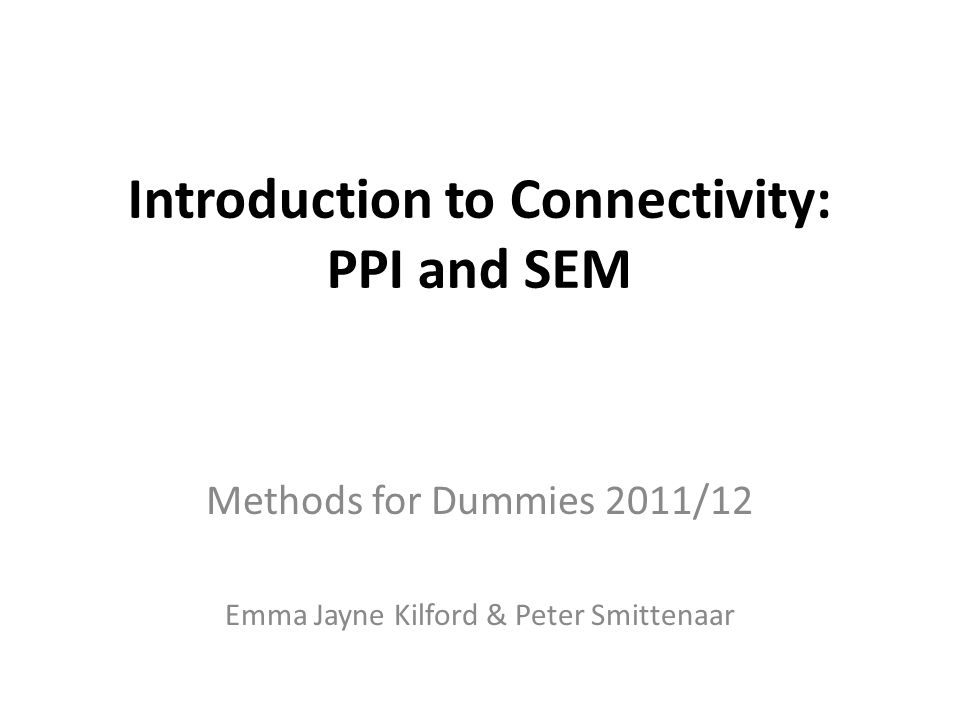 Introduction to Connectivity: PPI and SEM Methods for Dummies 2011/12 Emma Jayne Kilford & Peter Smittenaar