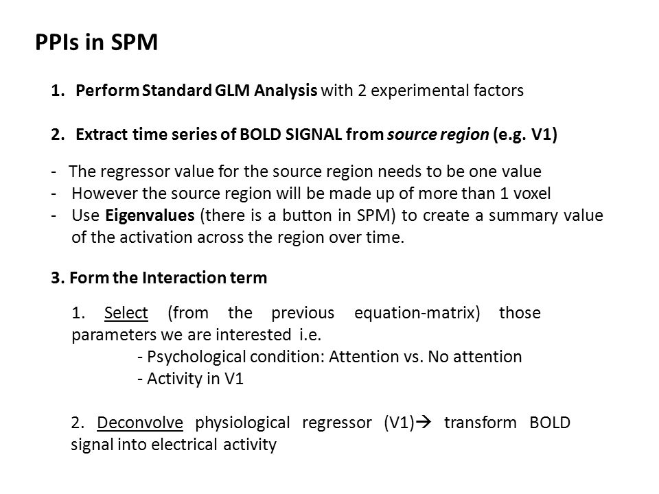 PPIs in SPM 1.Perform Standard GLM Analysis with 2 experimental factors 2.Extract time series of BOLD SIGNAL from source region (e.g.