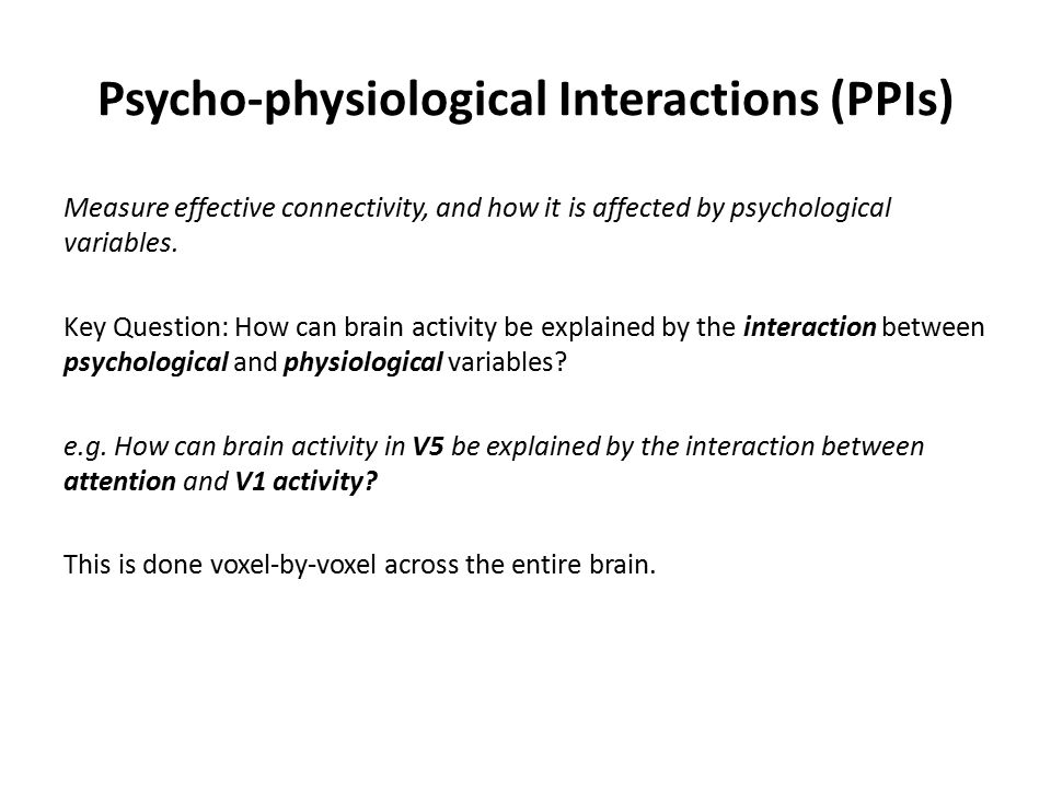 Psycho-physiological Interactions (PPIs) Measure effective connectivity, and how it is affected by psychological variables.