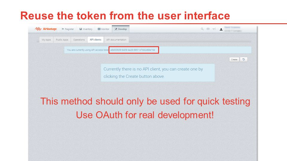 11Proprietary and Confidential Reuse the token from the user interface This method should only be used for quick testing Use OAuth for real developmen