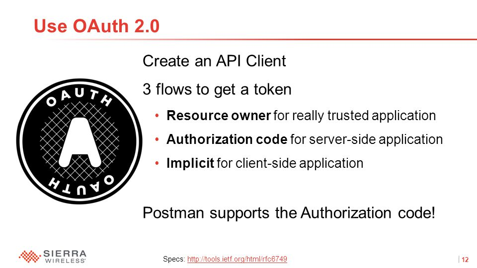 12Proprietary and Confidential Create an API Client 3 flows to get a token Resource owner for really trusted application Authorization code for server-side application Implicit for client-side application Postman supports the Authorization code.