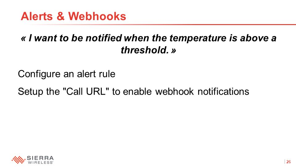 26Proprietary and Confidential « I want to be notified when the temperature is above a threshold. » Configure an alert rule Setup the