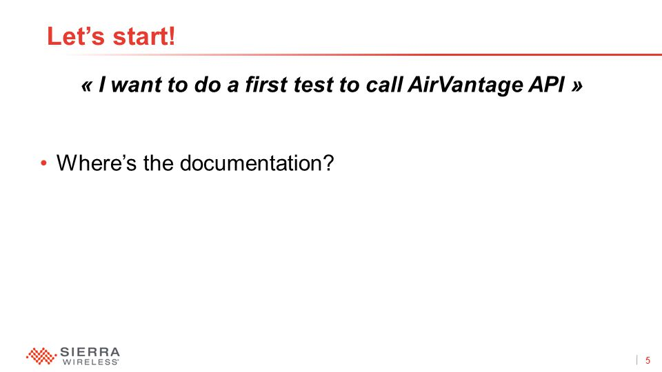 5Proprietary and Confidential « I want to do a first test to call AirVantage API » Where's the documentation? Let's start!