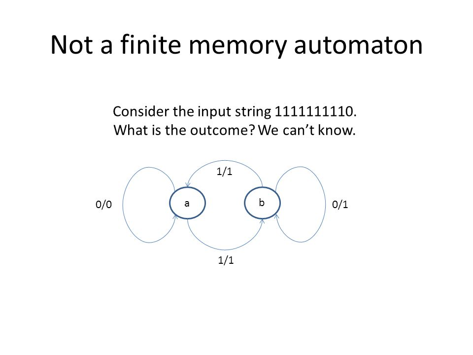Not a finite memory automaton a b 1/1 0/1 0/0 Consider the input string 1111111110.