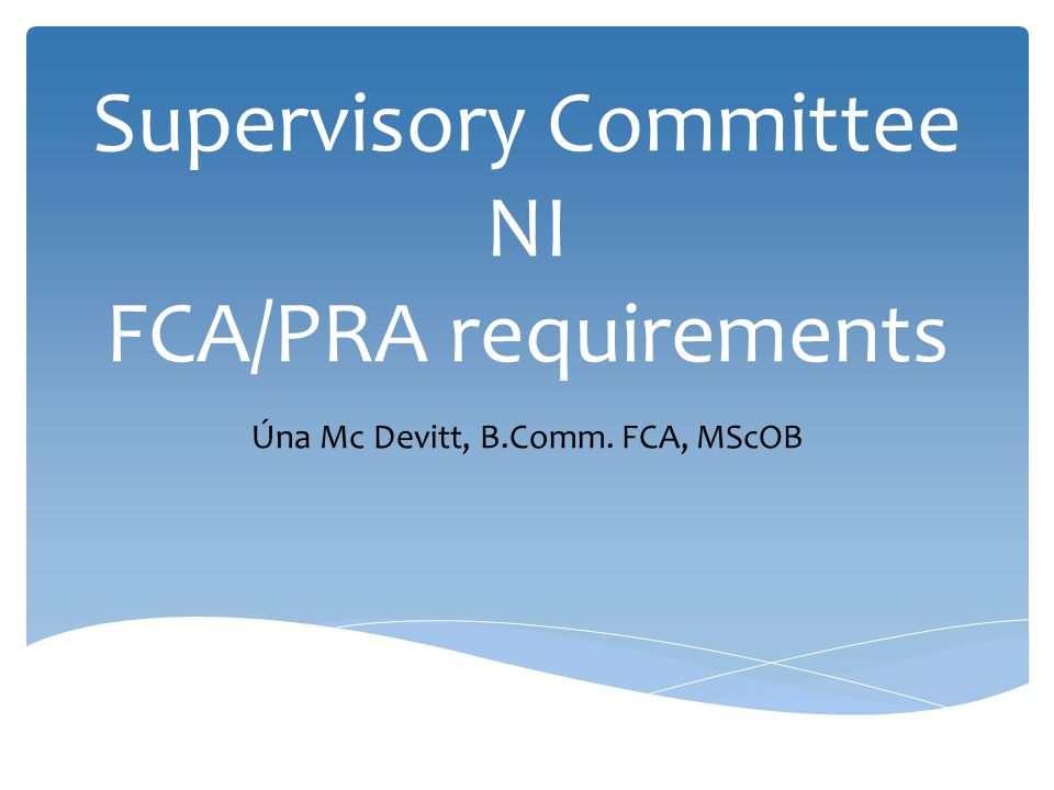 Supervisory Committee NI FCA/PRA requirements Úna Mc Devitt, B.Comm. FCA, MScOB