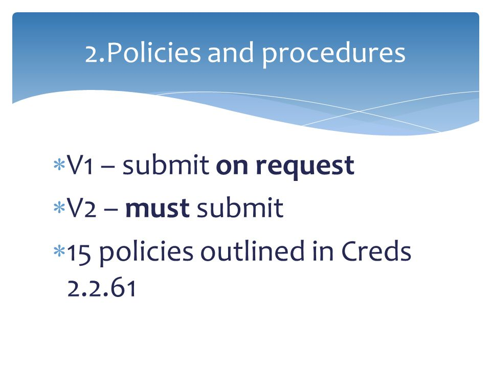  V1 – submit on request  V2 – must submit  15 policies outlined in Creds 2.2.61 2.Policies and procedures