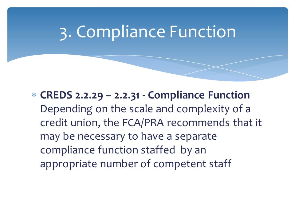  CREDS 2.2.29 – 2.2.31 - Compliance Function Depending on the scale and complexity of a credit union, the FCA/PRA recommends that it may be necessary