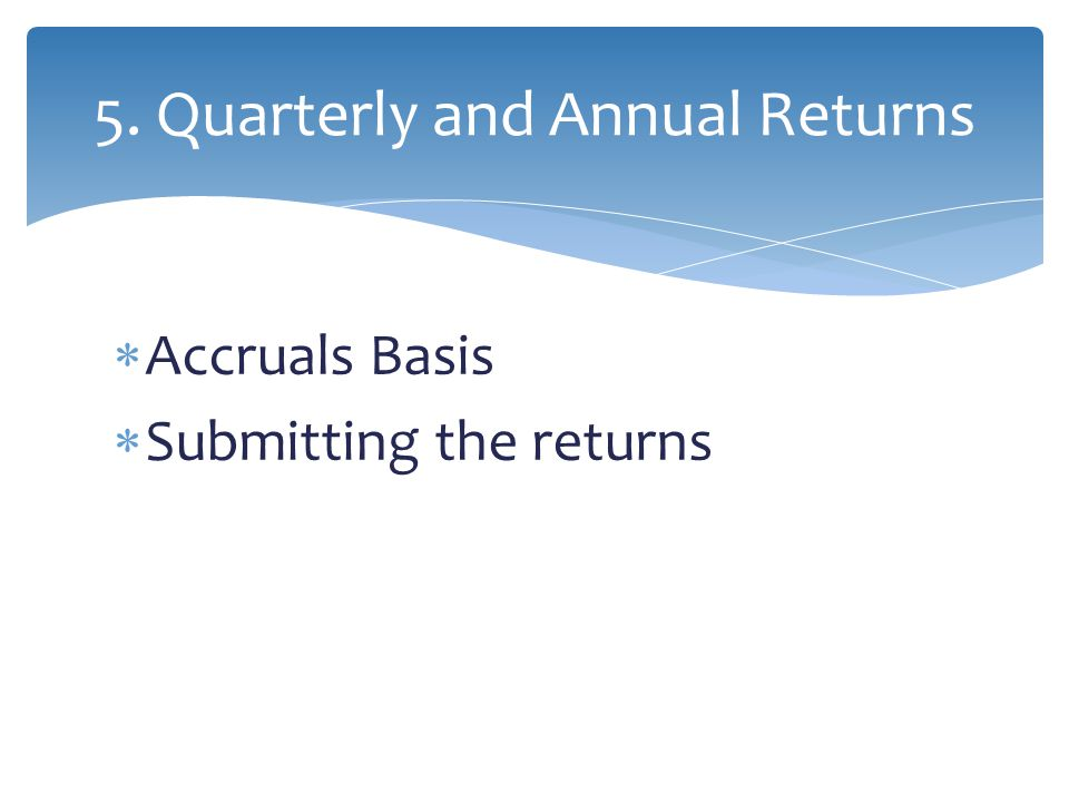  Accruals Basis  Submitting the returns 5. Quarterly and Annual Returns