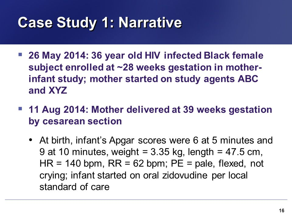 Case Study 1: Narrative  26 May 2014: 36 year old HIV infected Black female subject enrolled at ~28 weeks gestation in mother- infant study; mother s