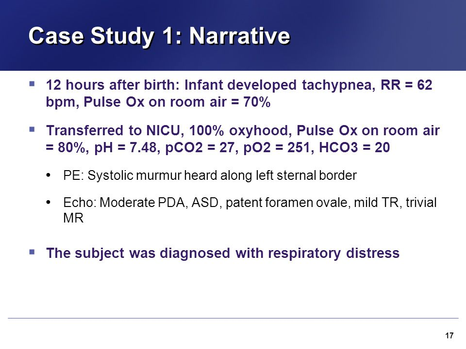 Case Study 1: Narrative  12 hours after birth: Infant developed tachypnea, RR = 62 bpm, Pulse Ox on room air = 70%  Transferred to NICU, 100% oxyhoo