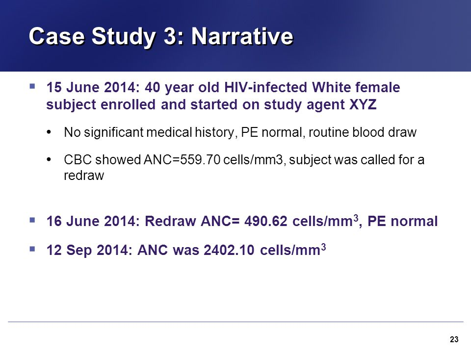 Case Study 3: Narrative  15 June 2014: 40 year old HIV-infected White female subject enrolled and started on study agent XYZ No significant medical h