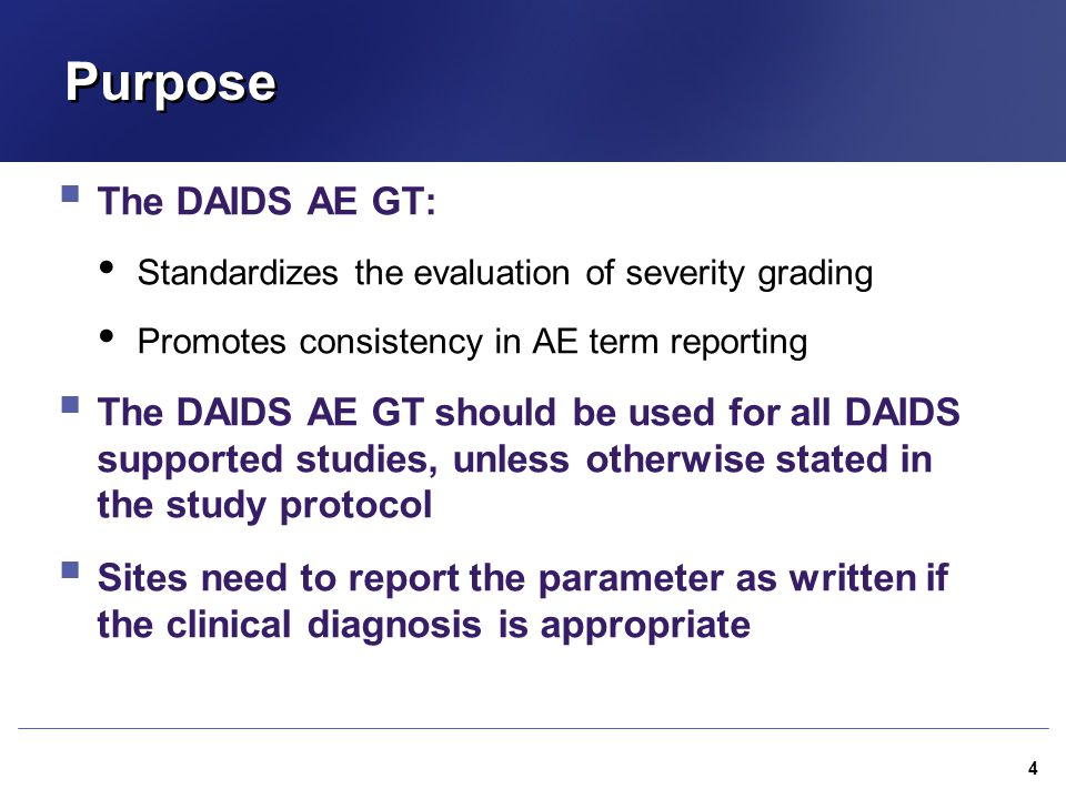Purpose  The DAIDS AE GT: Standardizes the evaluation of severity grading Promotes consistency in AE term reporting  The DAIDS AE GT should be used