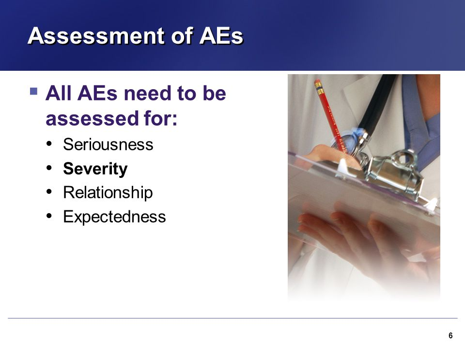 Assessment of AEs  All AEs need to be assessed for: Seriousness Severity Relationship Expectedness 6