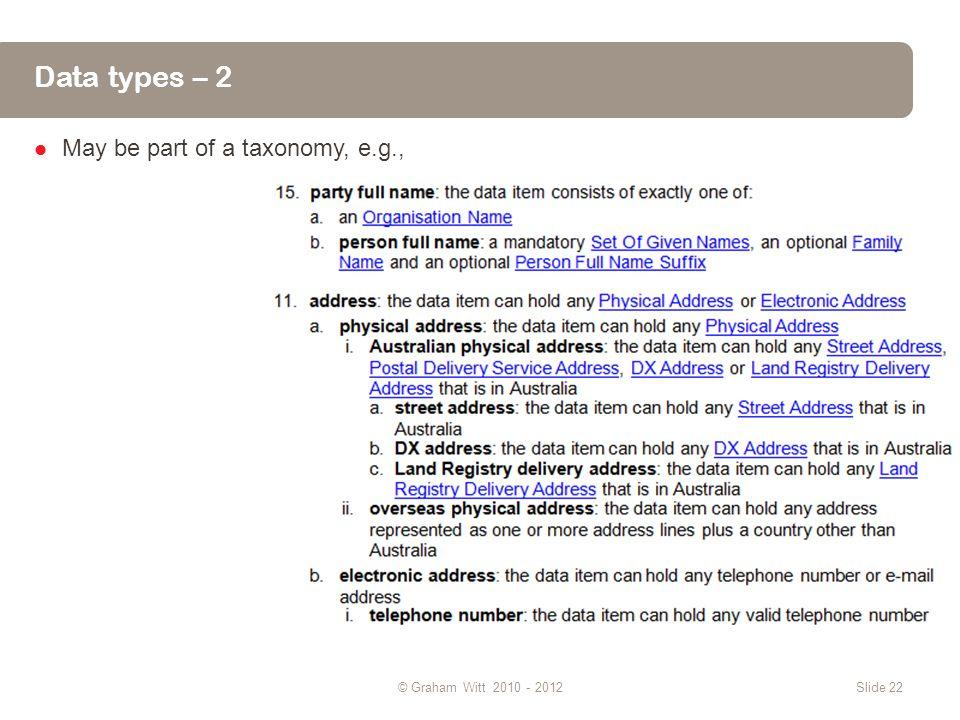Data types – 2 May be part of a taxonomy, e.g., © Graham Witt 2010 - 2012Slide 22