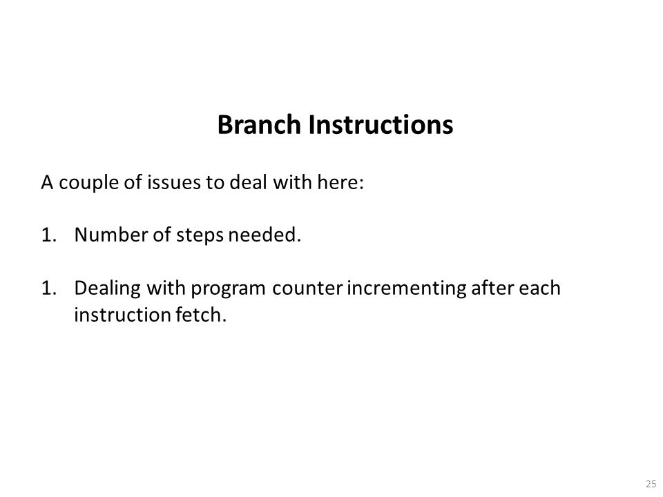 25 Branch Instructions A couple of issues to deal with here: 1.Number of steps needed.