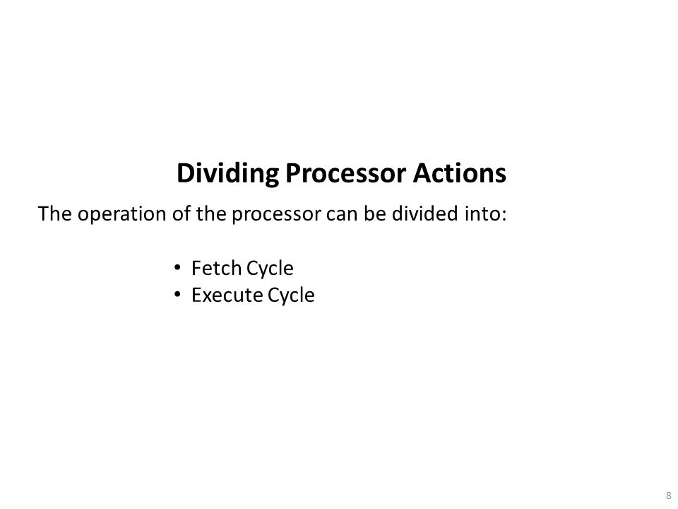 8 Dividing Processor Actions The operation of the processor can be divided into: Fetch Cycle Execute Cycle