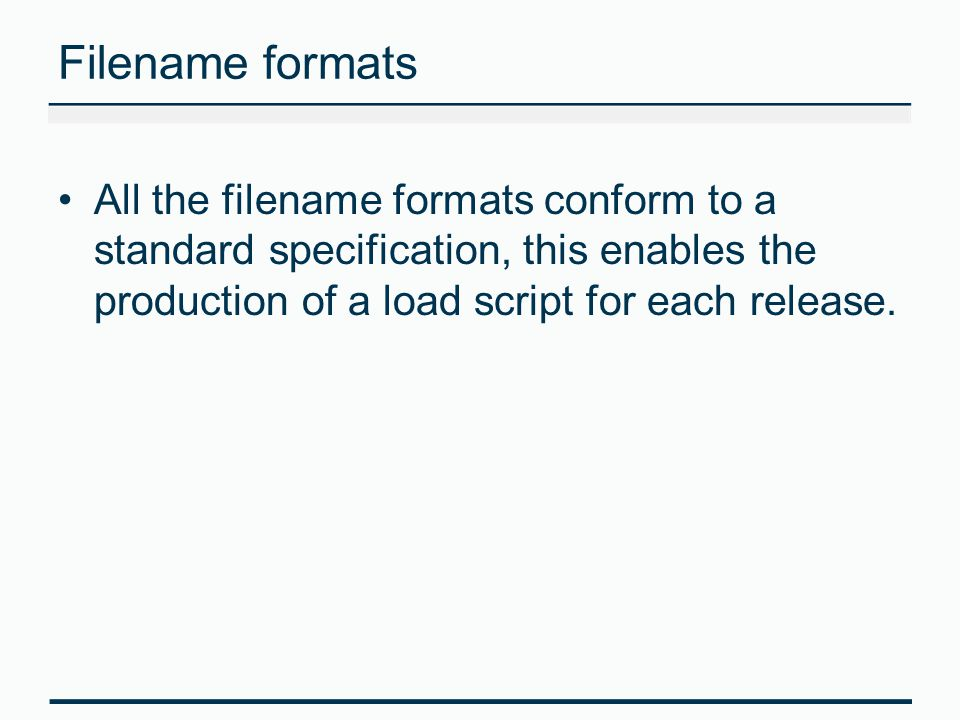 Filename formats All the filename formats conform to a standard specification, this enables the production of a load script for each release.