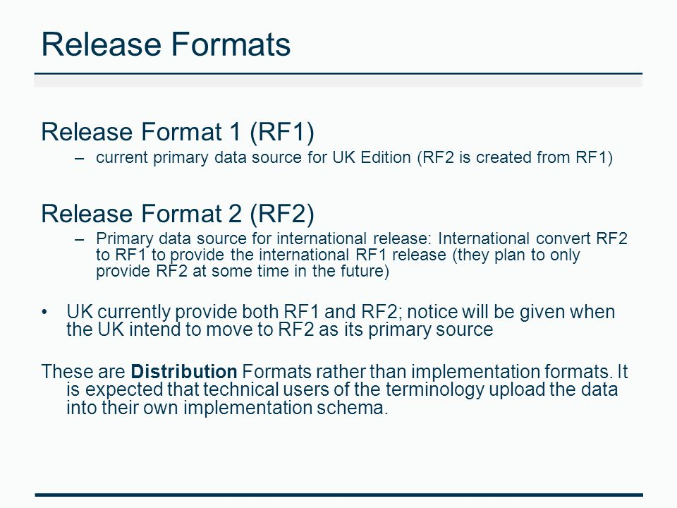 Release Formats Release Format 1 (RF1) –current primary data source for UK Edition (RF2 is created from RF1) Release Format 2 (RF2) –Primary data source for international release: International convert RF2 to RF1 to provide the international RF1 release (they plan to only provide RF2 at some time in the future) UK currently provide both RF1 and RF2; notice will be given when the UK intend to move to RF2 as its primary source These are Distribution Formats rather than implementation formats.