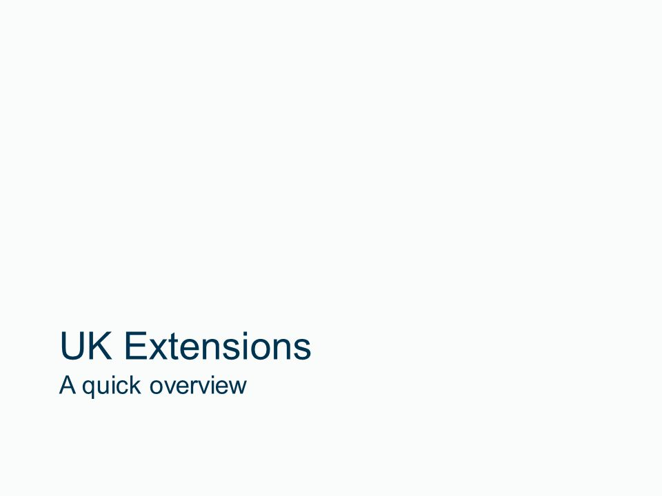 UK Extensions A quick overview