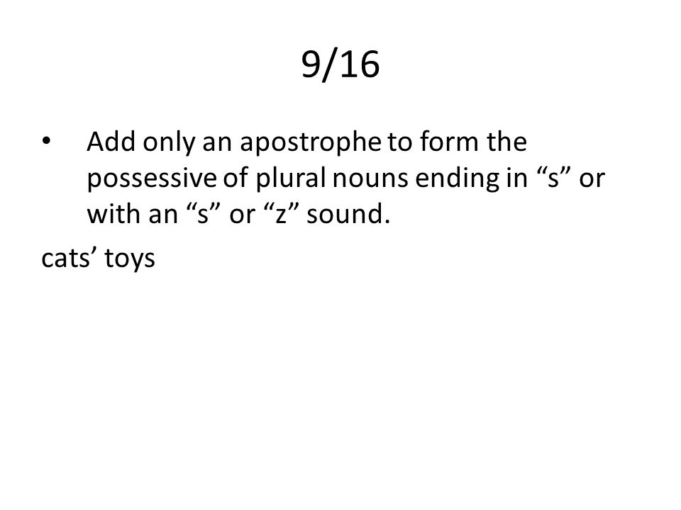9/16 Add only an apostrophe to form the possessive of plural nouns ending in s or with an s or z sound.