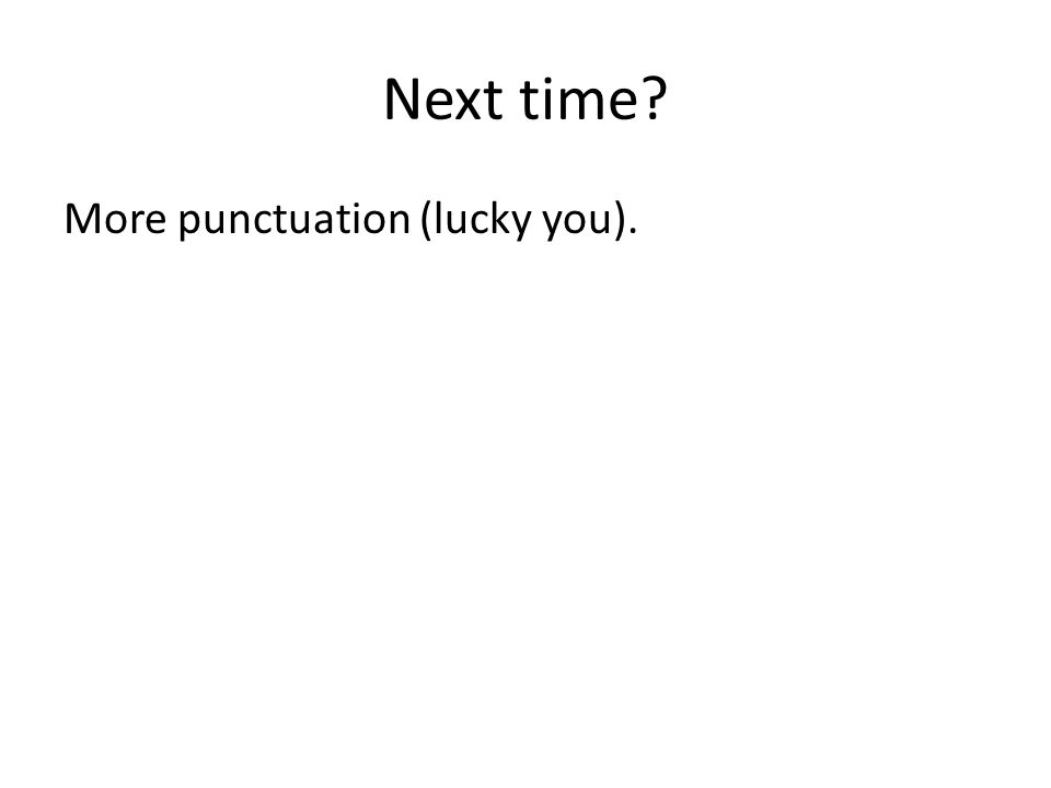 Next time? More punctuation (lucky you).