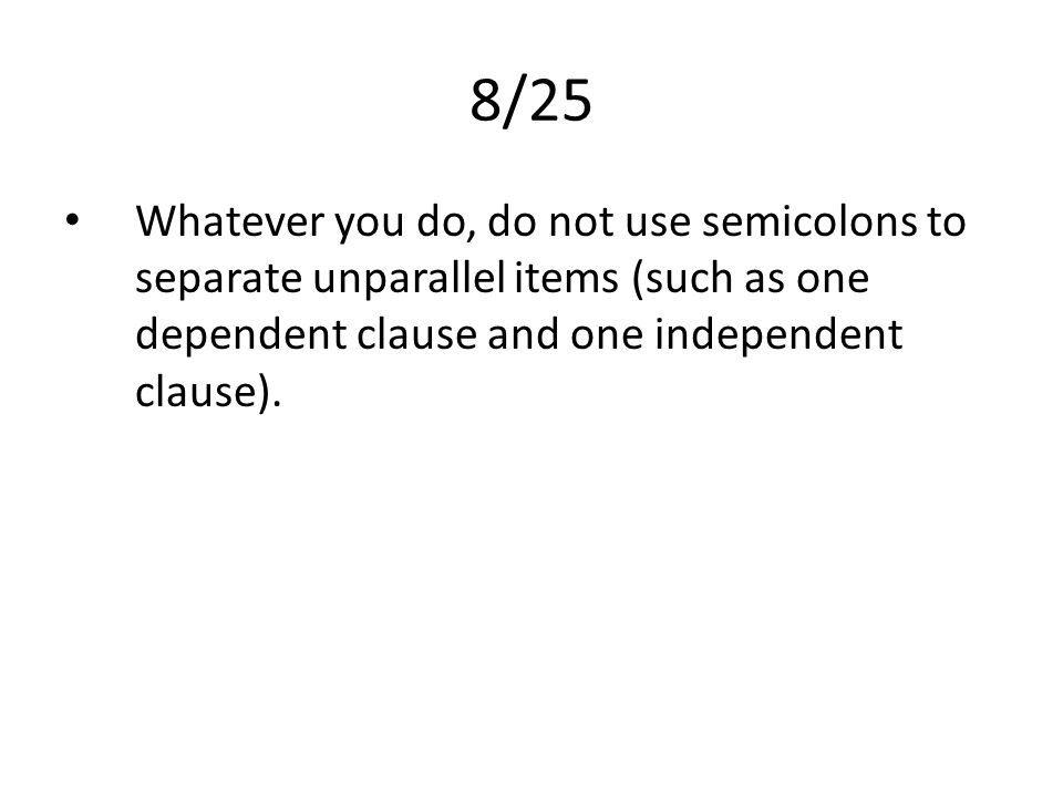 8/25 Whatever you do, do not use semicolons to separate unparallel items (such as one dependent clause and one independent clause).