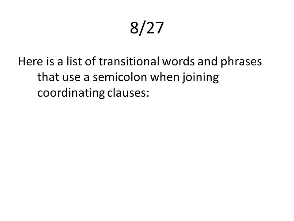 8/27 Here is a list of transitional words and phrases that use a semicolon when joining coordinating clauses: