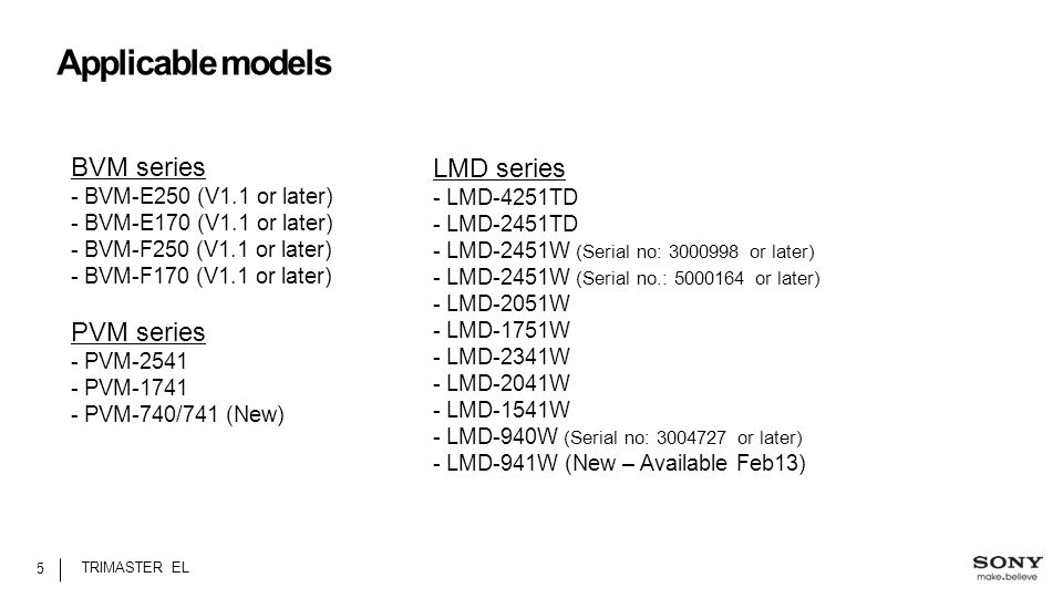 Applicable models 5 TRIMASTER EL LMD series - LMD-4251TD - LMD-2451TD - LMD-2451W (Serial no: 3000998 or later) - LMD-2451W (Serial no.: 5000164 or later) - LMD-2051W - LMD-1751W - LMD-2341W - LMD-2041W - LMD-1541W - LMD-940W (Serial no: 3004727 or later) - LMD-941W (New – Available Feb13) BVM series - BVM-E250 (V1.1 or later) - BVM-E170 (V1.1 or later) - BVM-F250 (V1.1 or later) - BVM-F170 (V1.1 or later) PVM series - PVM-2541 - PVM-1741 - PVM-740/741 (New)