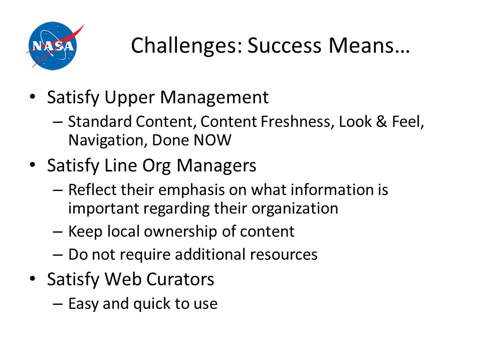 Challenges: Success Means… Satisfy Upper Management – Standard Content, Content Freshness, Look & Feel, Navigation, Done NOW Satisfy Line Org Managers – Reflect their emphasis on what information is important regarding their organization – Keep local ownership of content – Do not require additional resources Satisfy Web Curators – Easy and quick to use