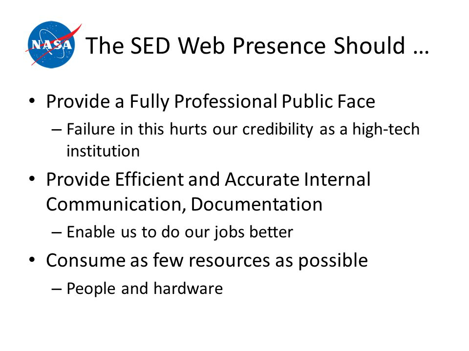 The SED Web Presence Should … Provide a Fully Professional Public Face – Failure in this hurts our credibility as a high-tech institution Provide Efficient and Accurate Internal Communication, Documentation – Enable us to do our jobs better Consume as few resources as possible – People and hardware