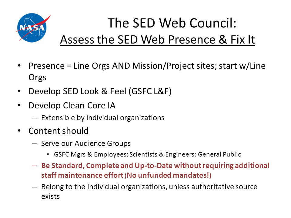 The SED Web Council: Assess the SED Web Presence & Fix It Presence = Line Orgs AND Mission/Project sites; start w/Line Orgs Develop SED Look & Feel (GSFC L&F) Develop Clean Core IA – Extensible by individual organizations Content should – Serve our Audience Groups GSFC Mgrs & Employees; Scientists & Engineers; General Public – Be Standard, Complete and Up-to-Date without requiring additional staff maintenance effort ( No unfunded mandates.