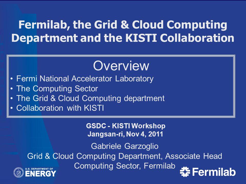 Fermilab, the Grid & Cloud Computing Department and the KISTI Collaboration GSDC - KISTI Workshop Jangsan-ri, Nov 4, 2011 Gabriele Garzoglio Grid & Cl