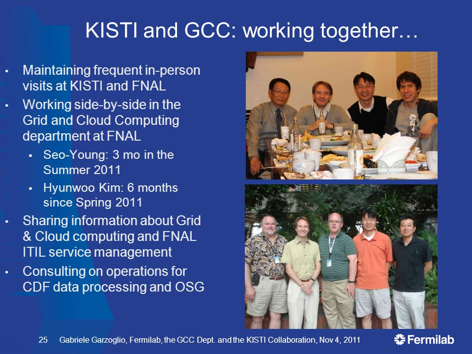 Gabriele Garzoglio, Fermilab, the GCC Dept. and the KISTI Collaboration, Nov 4, 2011 KISTI and GCC: working together… Maintaining frequent in-person v