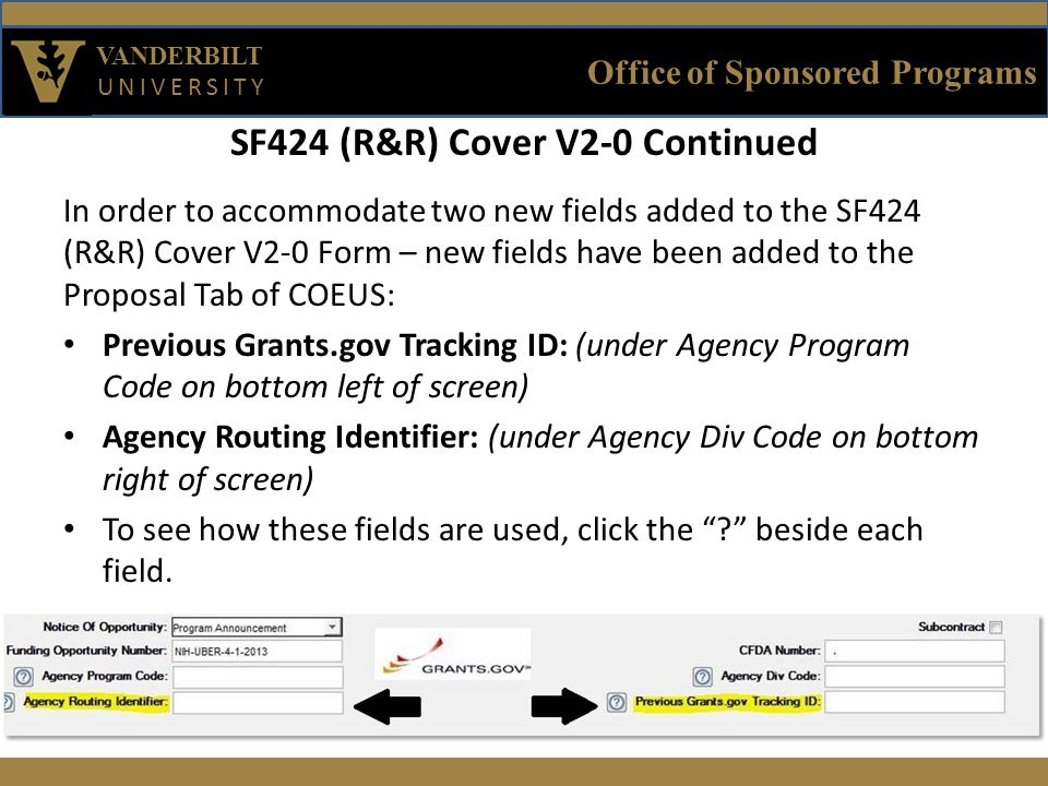 Office of Sponsored Programs VANDERBILT UNIVERSITY SF424 (R&R) Cover V2-0 Continued In order to accommodate two new fields added to the SF424 (R&R) Cover V2-0 Form – new fields have been added to the Proposal Tab of COEUS: Previous Grants.gov Tracking ID: (under Agency Program Code on bottom left of screen) Agency Routing Identifier: (under Agency Div Code on bottom right of screen) To see how these fields are used, click the beside each field.