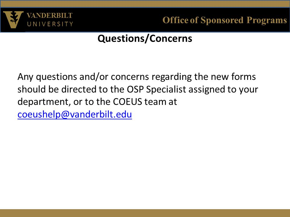 Office of Sponsored Programs VANDERBILT UNIVERSITY Questions/Concerns Any questions and/or concerns regarding the new forms should be directed to the OSP Specialist assigned to your department, or to the COEUS team at