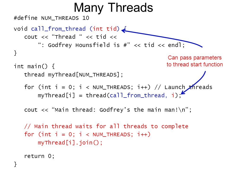 Many Threads #define NUM_THREADS 10 void call_from_thread (int tid) { cout << Thread << tid << : Godfrey Hounsfield is # << tid << endl; } int main() { thread myThread[NUM_THREADS]; for (int i = 0; i < NUM_THREADS; i++) // Launch threads myThread[i] = thread(call_from_thread, i); cout << Main thread: Godfrey's the main man!\n ; // Main thread waits for all threads to complete for (int i = 0; i < NUM_THREADS; i++) myThread[i].join(); return 0; } Can pass parameters to thread start function
