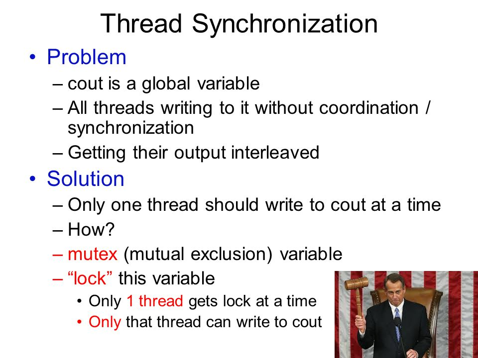 Thread Synchronization Problem –cout is a global variable –All threads writing to it without coordination / synchronization –Getting their output inte