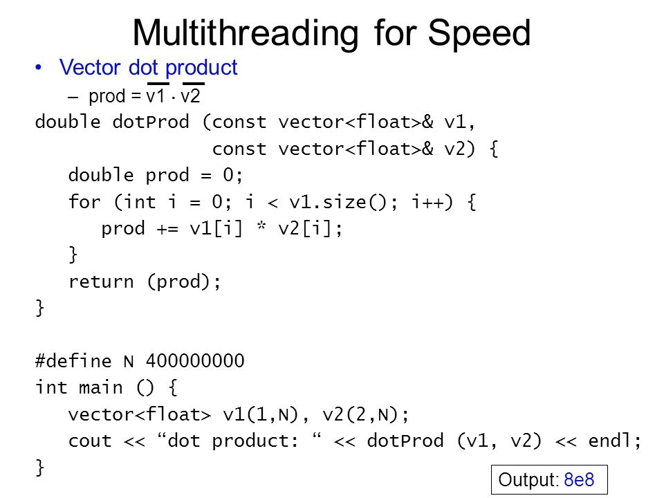 Multithreading for Speed Vector dot product –prod = v1  v2 double dotProd (const vector & v1, const vector & v2) { double prod = 0; for (int i = 0; i < v1.size(); i++) { prod += v1[i] * v2[i]; } return (prod); } #define N 400000000 int main () { vector v1(1,N), v2(2,N); cout << dot product: << dotProd (v1, v2) << endl; } Output: 8e8