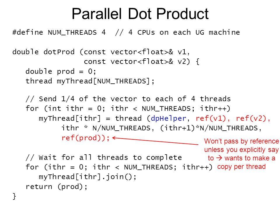 Parallel Dot Product #define NUM_THREADS 4 // 4 CPUs on each UG machine double dotProd (const vector & v1, const vector & v2) { double prod = 0; threa