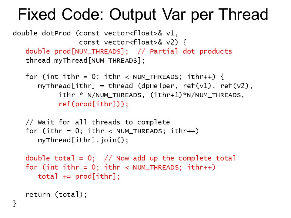 Fixed Code: Output Var per Thread double dotProd (const vector & v1, const vector & v2) { double prod[NUM_THREADS]; // Partial dot products thread myT