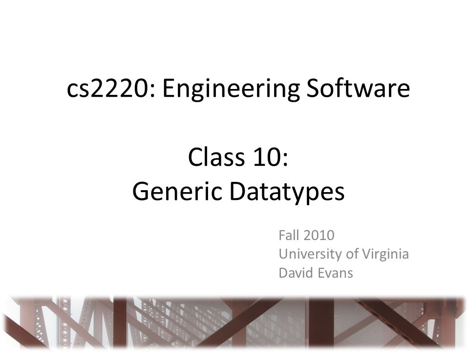 cs2220: Engineering Software Class 10: Generic Datatypes Fall 2010 University of Virginia David Evans