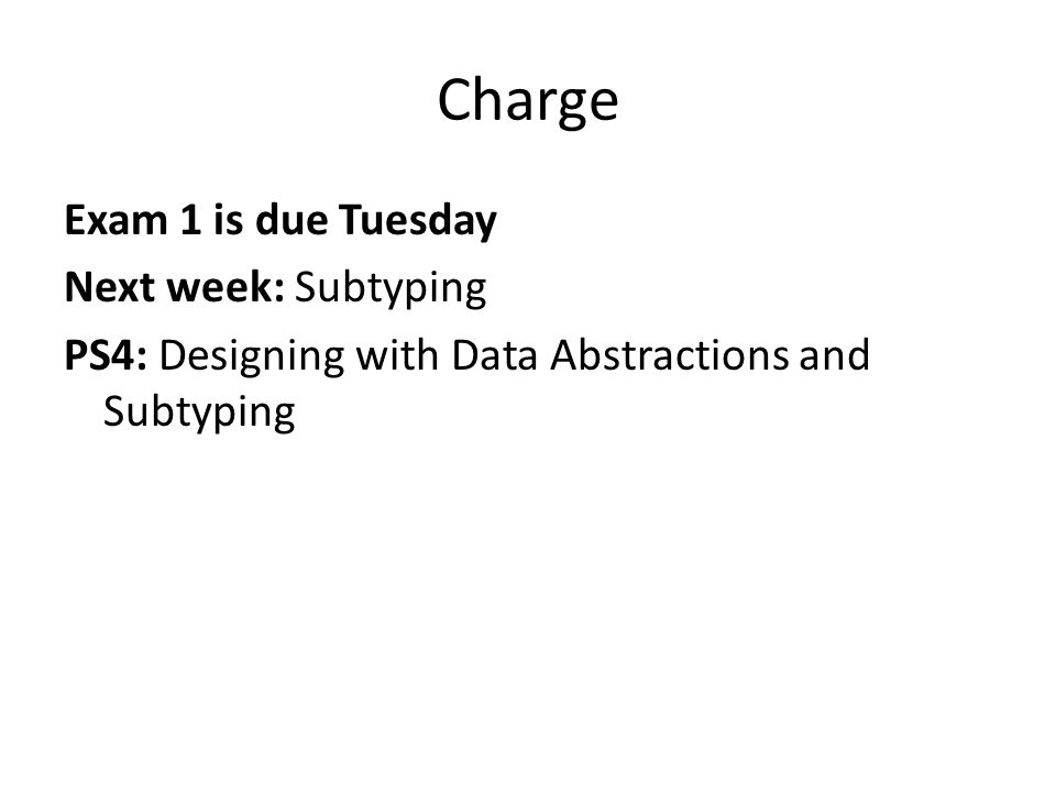 Charge Exam 1 is due Tuesday Next week: Subtyping PS4: Designing with Data Abstractions and Subtyping