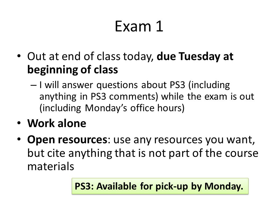 Exam 1 Out at end of class today, due Tuesday at beginning of class – I will answer questions about PS3 (including anything in PS3 comments) while the exam is out (including Monday's office hours) Work alone Open resources: use any resources you want, but cite anything that is not part of the course materials PS3: Available for pick-up by Monday.