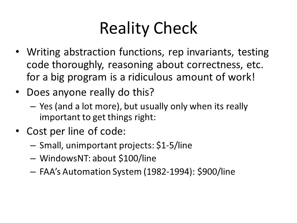 Reality Check Writing abstraction functions, rep invariants, testing code thoroughly, reasoning about correctness, etc.