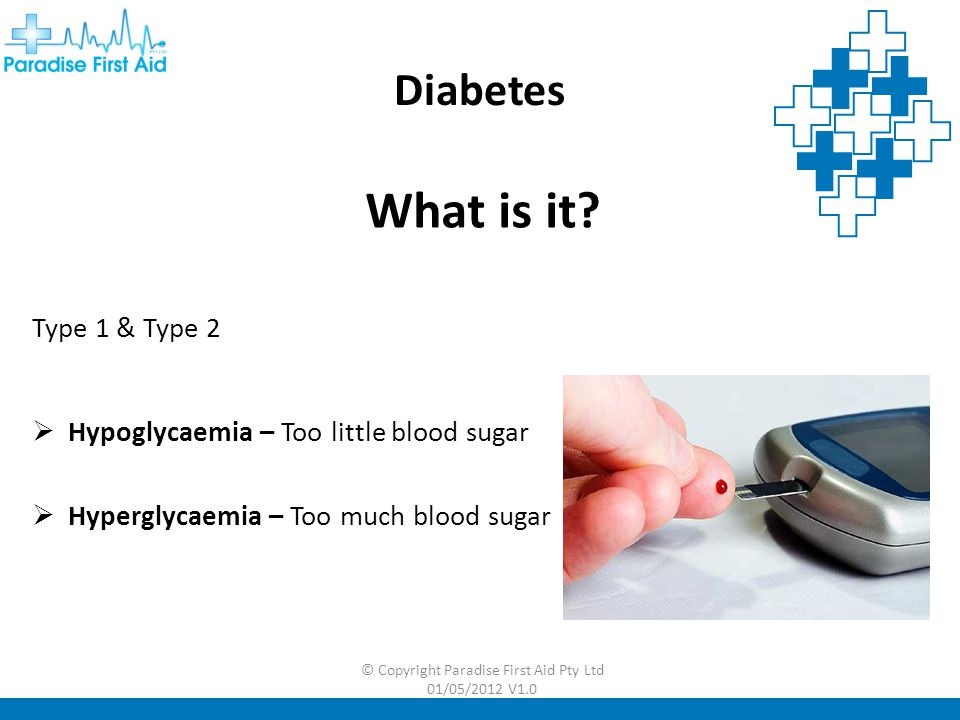 © Copyright Paradise First Aid Pty Ltd 01/05/2012 V1.0 Diabetes Hypoglycaemia Potential Signs & Symptoms  Quick onset of symptoms  Sweating  Pale, clammy skin  Weakness, tiredness  Trembling  Confusion & aggression  Vomiting