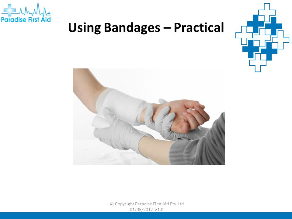 © Copyright Paradise First Aid Pty Ltd 01/05/2012 V1.0  Check circulation once bandage is applied and continue to monitor  Continue the pressure and elevation If bleeding persists  Apply further, firmer bandages over the first to control heavy bleeding  It may be necessary to remove the first bandage to check the bleeding point if major bleeding continues Bandages – Important Points