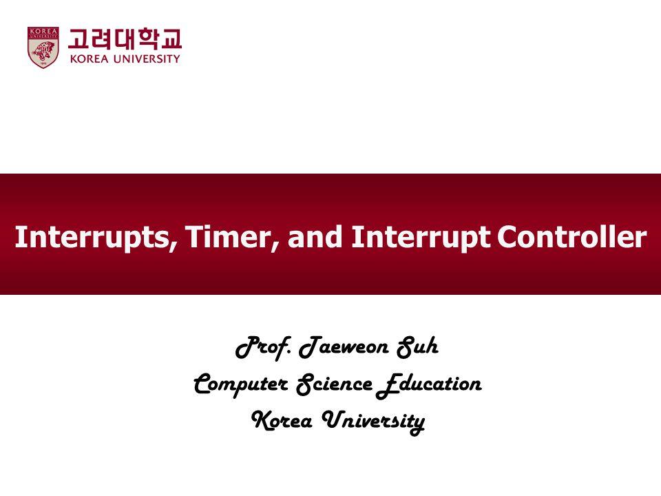 Interrupts, Timer, and Interrupt Controller Prof. Taeweon Suh Computer Science Education Korea University