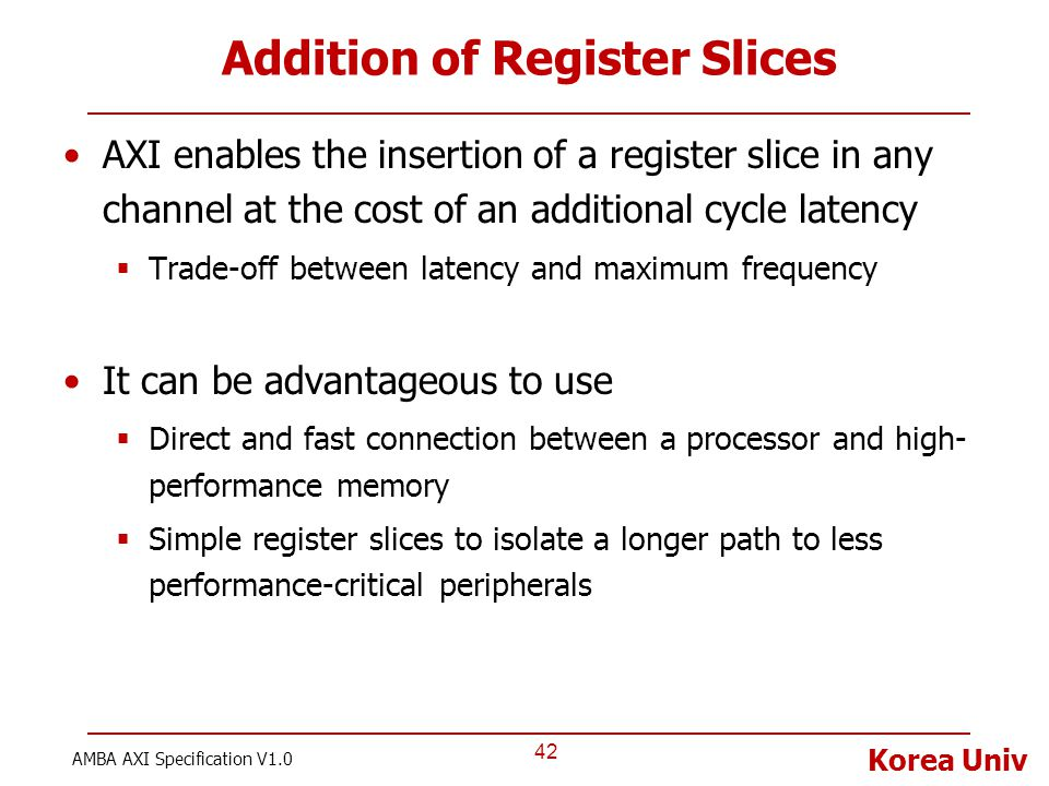 Korea Univ Addition of Register Slices AXI enables the insertion of a register slice in any channel at the cost of an additional cycle latency  Trade